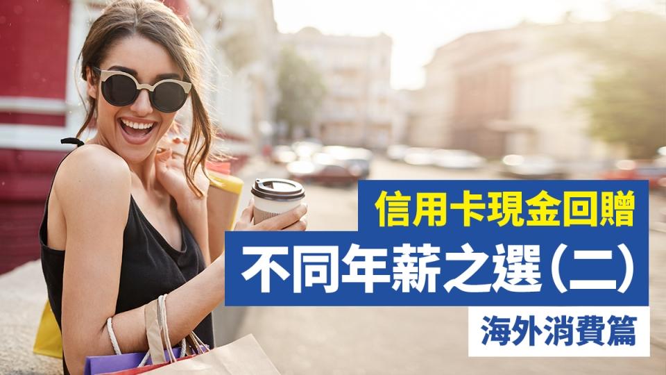信用卡 現金回贈 不同年薪之選(二)海外消費篇