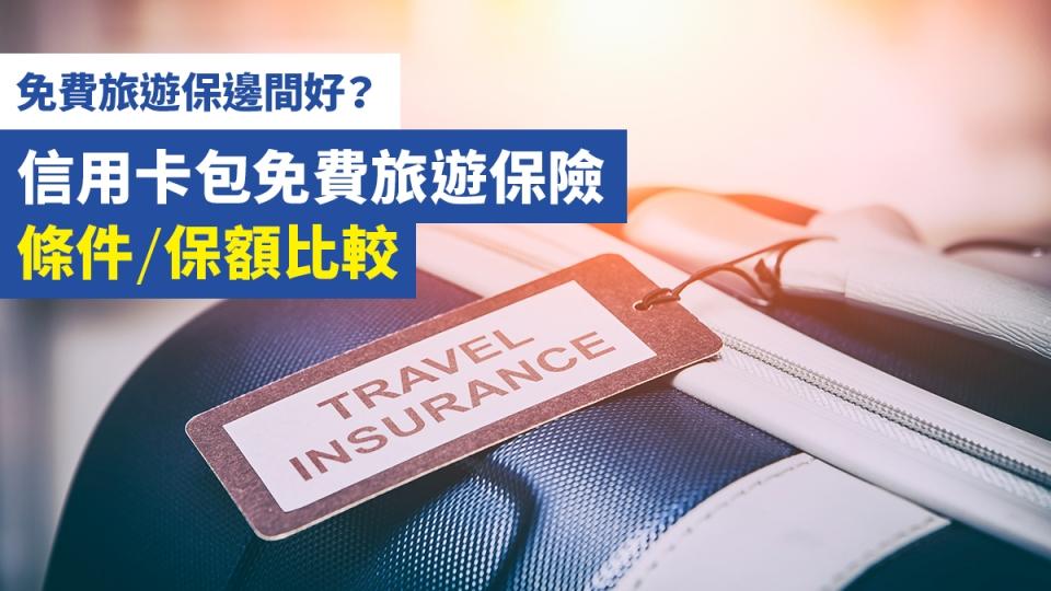 【免費 旅遊保 邊間好?】信用卡 包 免費 旅遊 保險 條件/保額 比較